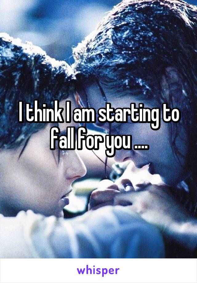 I think I am starting to fall for you ....