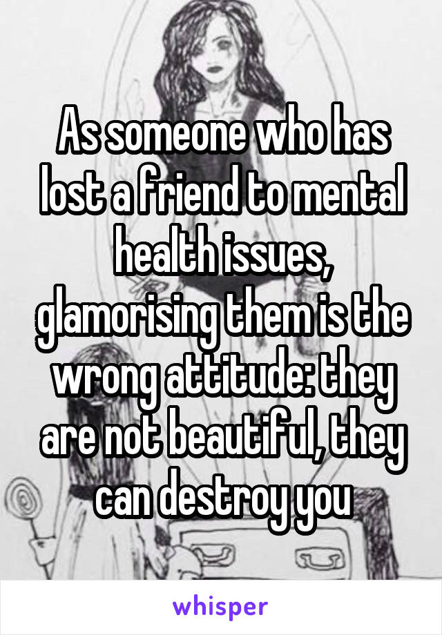 As someone who has lost a friend to mental health issues, glamorising them is the wrong attitude: they are not beautiful, they can destroy you