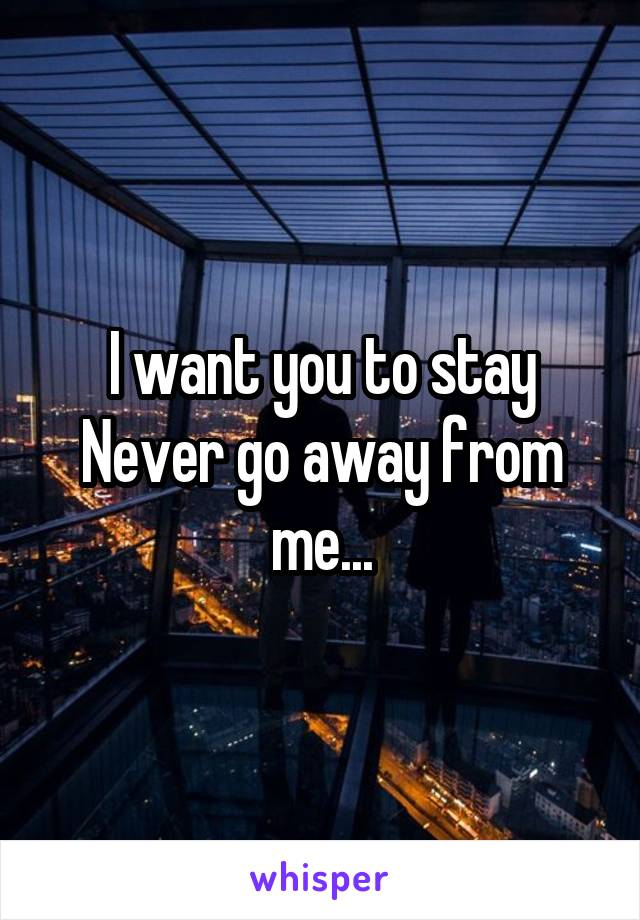 I want you to stay Never go away from me...