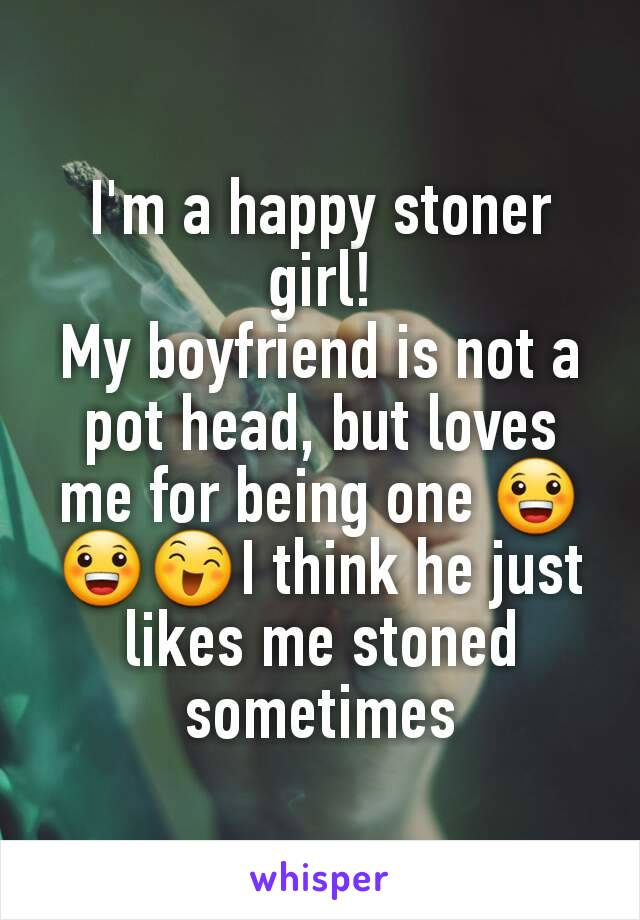 I'm a happy stoner girl! My boyfriend is not a pot head, but loves me for being one 😀😀😄I think he just likes me stoned sometimes