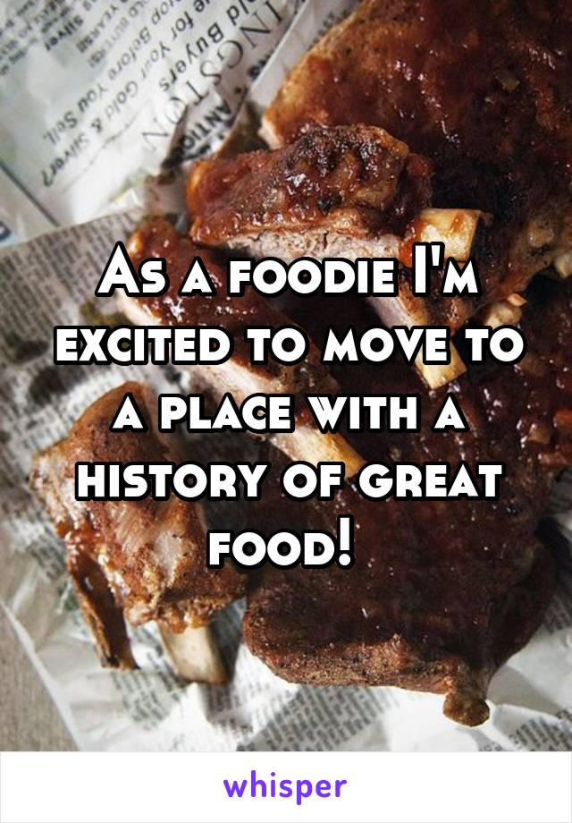 As a foodie I'm excited to move to a place with a history of great food!