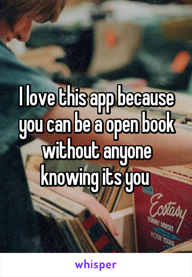 I love this app because you can be a open book without anyone knowing its you