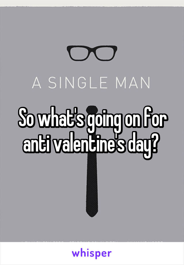 So what's going on for anti valentine's day?