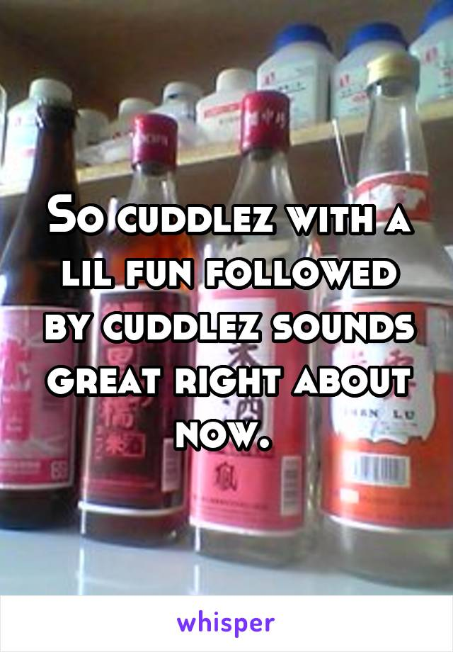 So cuddlez with a lil fun followed by cuddlez sounds great right about now.
