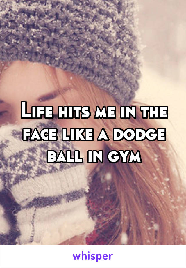 Life hits me in the face like a dodge ball in gym