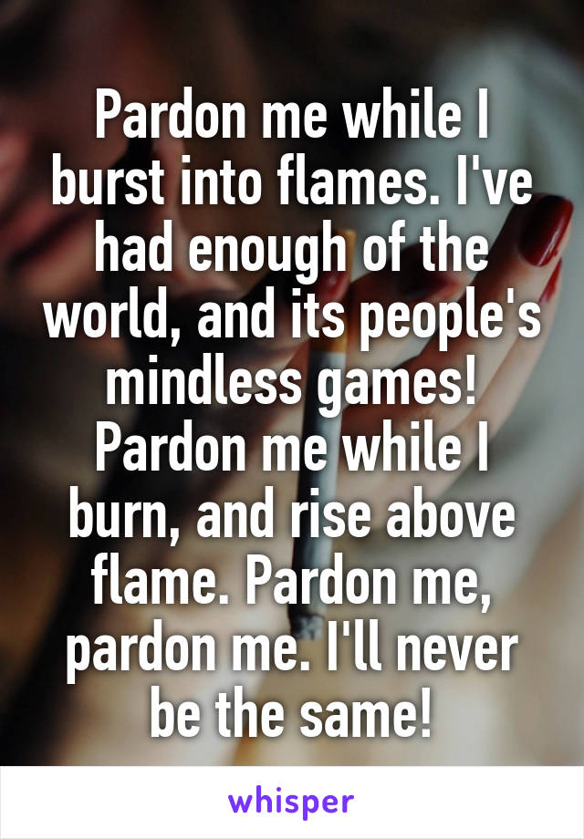 Pardon me while I burst into flames. I've had enough of the world, and its people's mindless games! Pardon me while I burn, and rise above flame. Pardon me, pardon me. I'll never be the same!