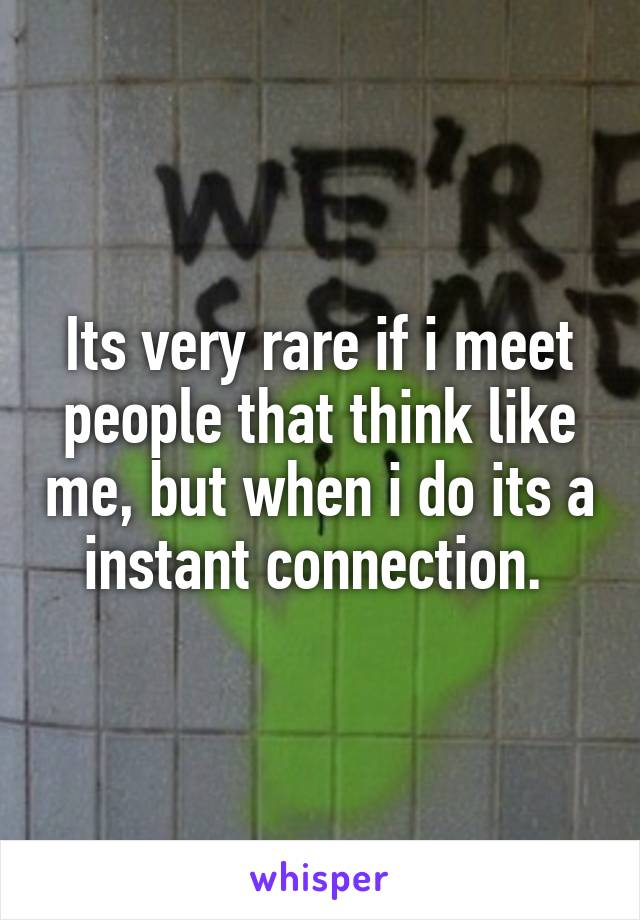 Its very rare if i meet people that think like me, but when i do its a instant connection.