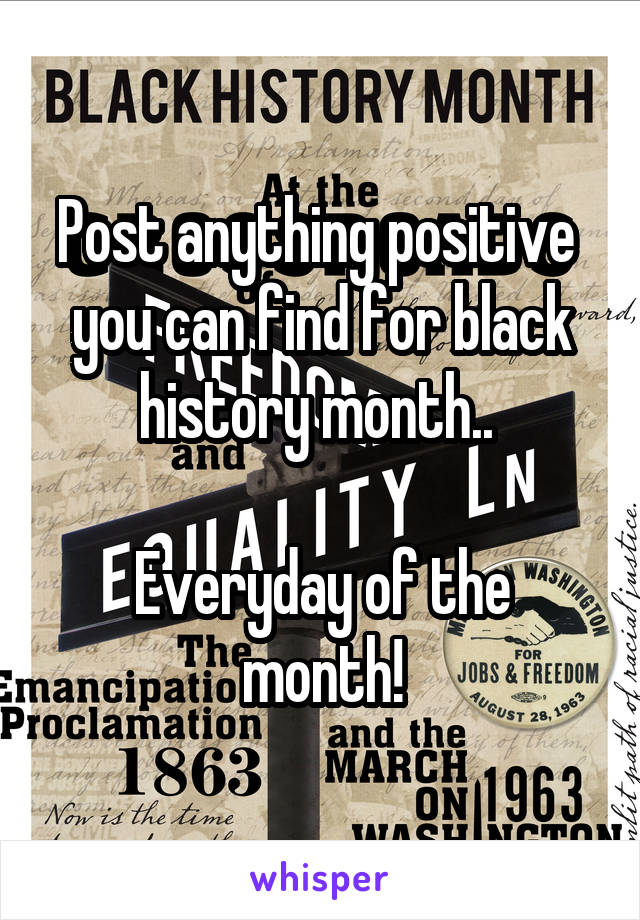 Post anything positive  you can find for black history month..   Everyday of the month!