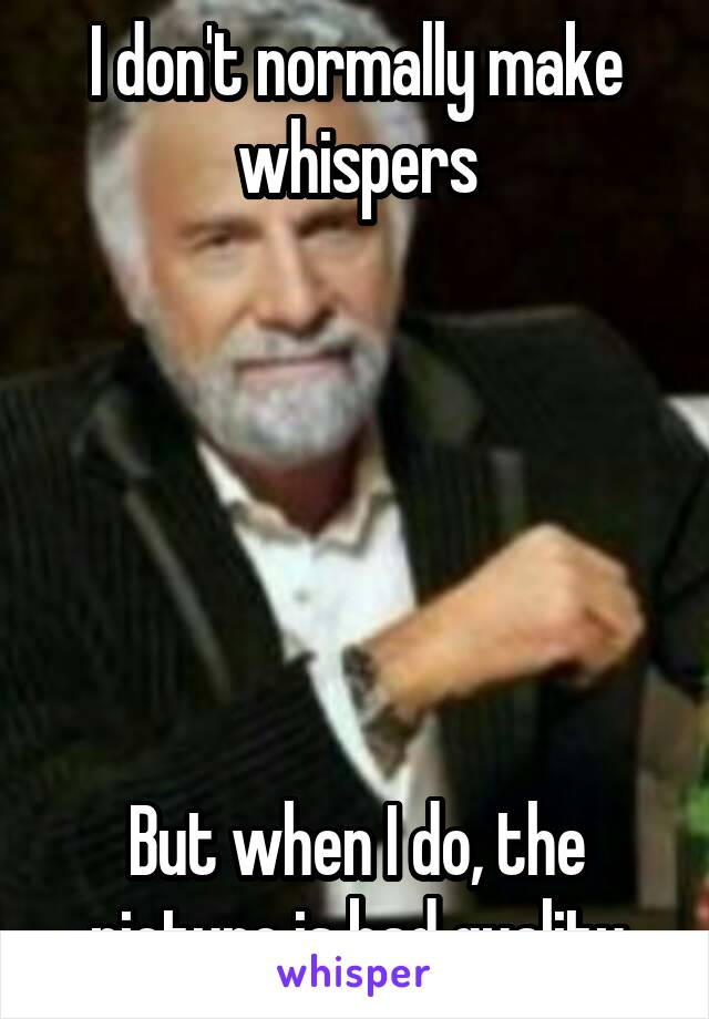 I don't normally make whispers       But when I do, the picture is bad quality