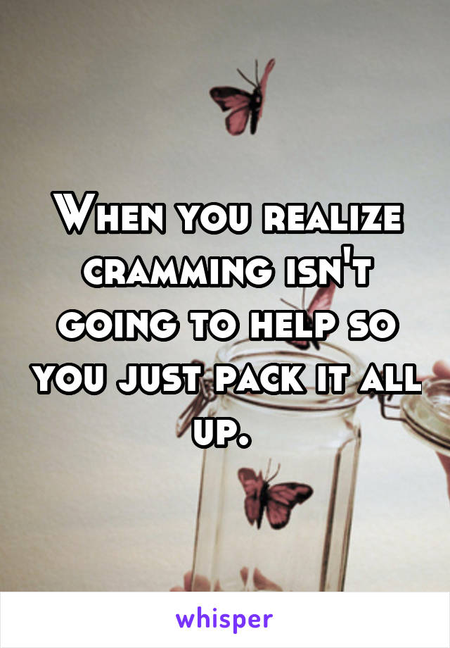 When you realize cramming isn't going to help so you just pack it all up.