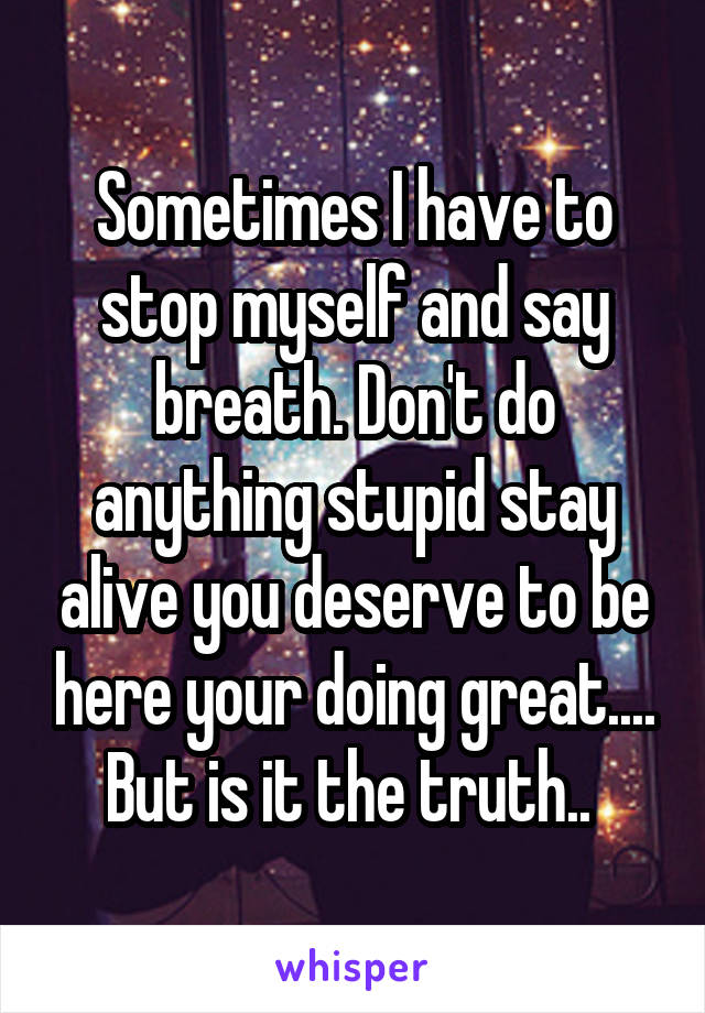 Sometimes I have to stop myself and say breath. Don't do anything stupid stay alive you deserve to be here your doing great.... But is it the truth..