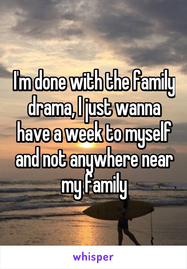 I'm done with the family drama, I just wanna have a week to myself and not anywhere near my family