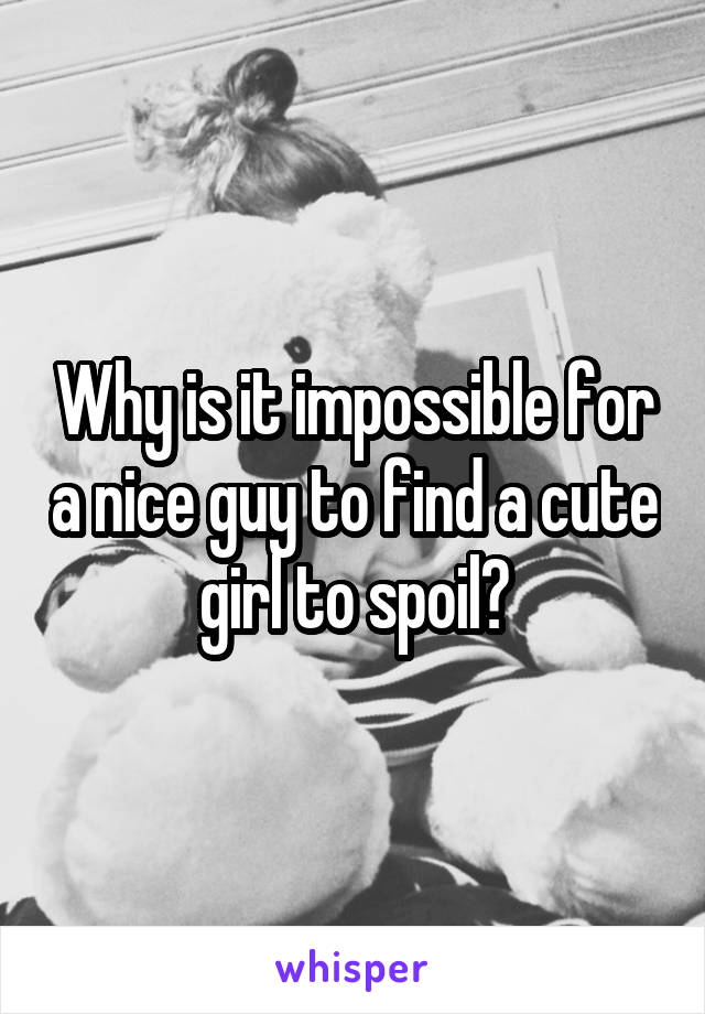 Why is it impossible for a nice guy to find a cute girl to spoil?