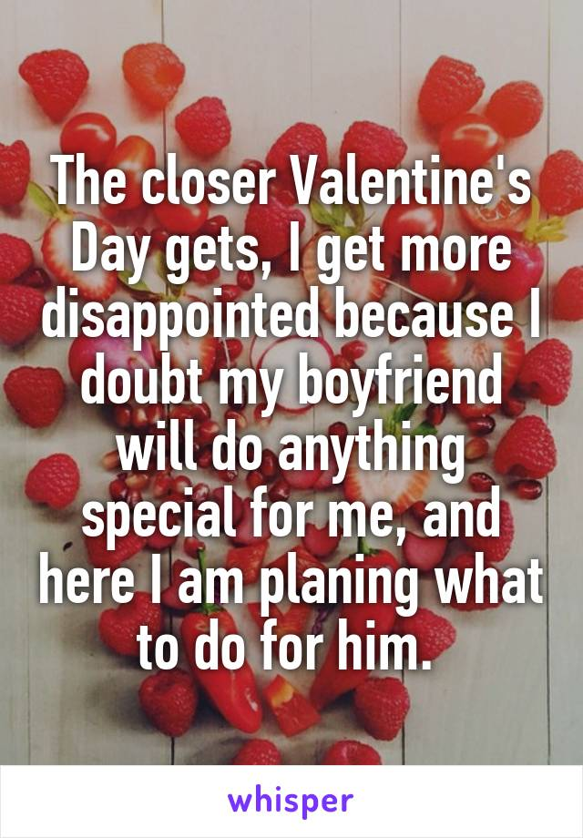 The closer Valentine's Day gets, I get more disappointed because I doubt my boyfriend will do anything special for me, and here I am planing what to do for him.