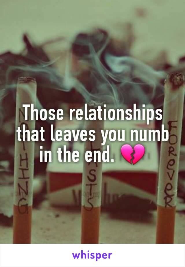 Those relationships that leaves you numb in the end. 💔