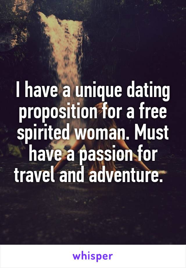 I have a unique dating proposition for a free spirited woman. Must have a passion for travel and adventure.