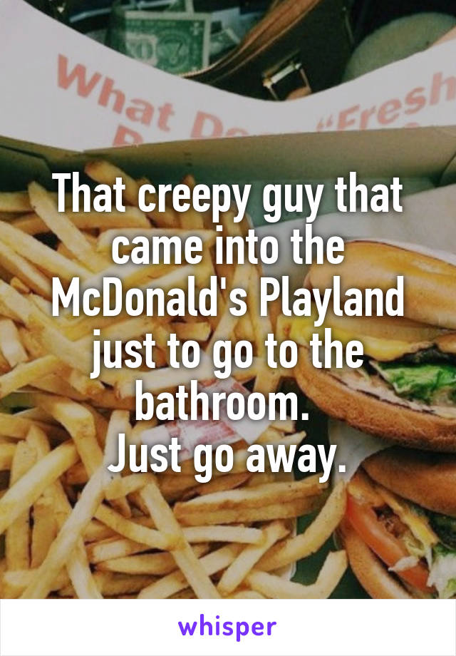 That creepy guy that came into the McDonald's Playland just to go to the bathroom.  Just go away.