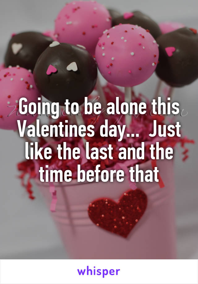 Going to be alone this Valentines day...  Just like the last and the time before that