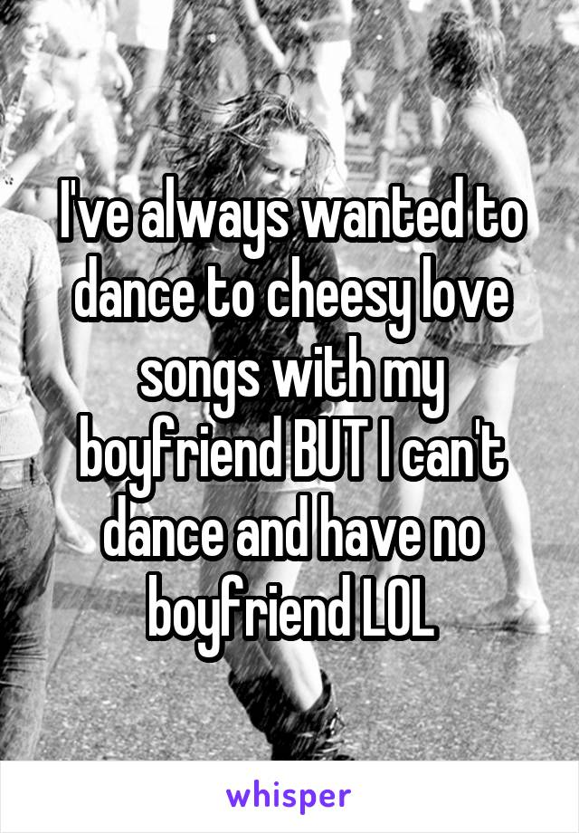I've always wanted to dance to cheesy love songs with my boyfriend BUT I can't dance and have no boyfriend LOL