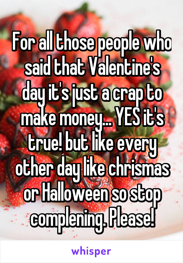For all those people who said that Valentine's day it's just a crap to make money... YES it's true! but like every other day like chrismas or Halloween so stop complening. Please!