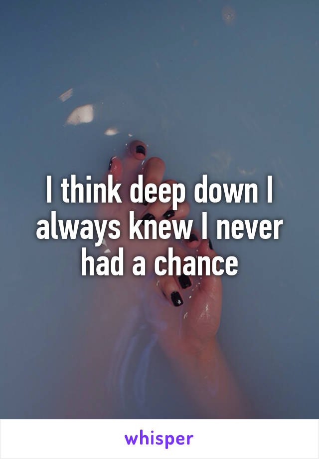 I think deep down I always knew I never had a chance