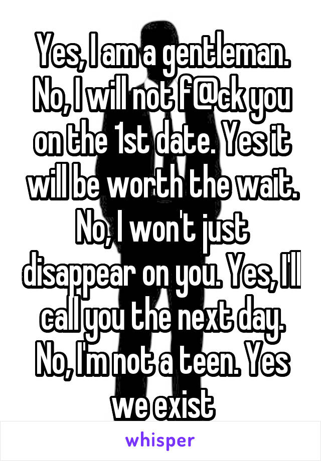 Yes, I am a gentleman. No, I will not f@ck you on the 1st date. Yes it will be worth the wait. No, I won't just disappear on you. Yes, I'll call you the next day. No, I'm not a teen. Yes we exist