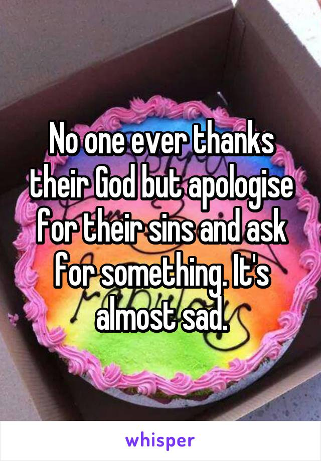 No one ever thanks their God but apologise for their sins and ask for something. It's almost sad.