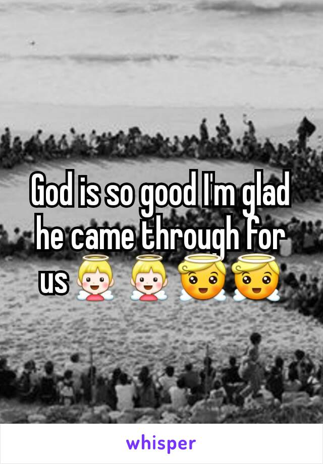 God is so good I'm glad he came through for us👼👼😇😇