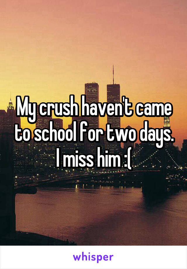 My crush haven't came to school for two days. I miss him :(