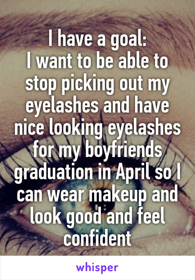 I have a goal: I want to be able to stop picking out my eyelashes and have nice looking eyelashes for my boyfriends graduation in April so I can wear makeup and look good and feel confident