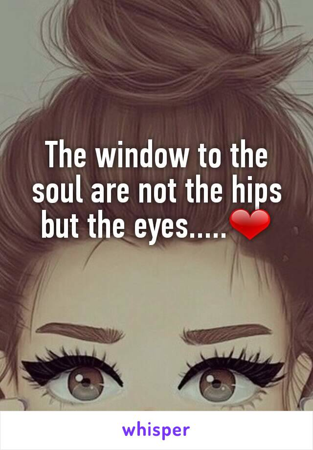 The window to the soul are not the hips but the eyes.....❤