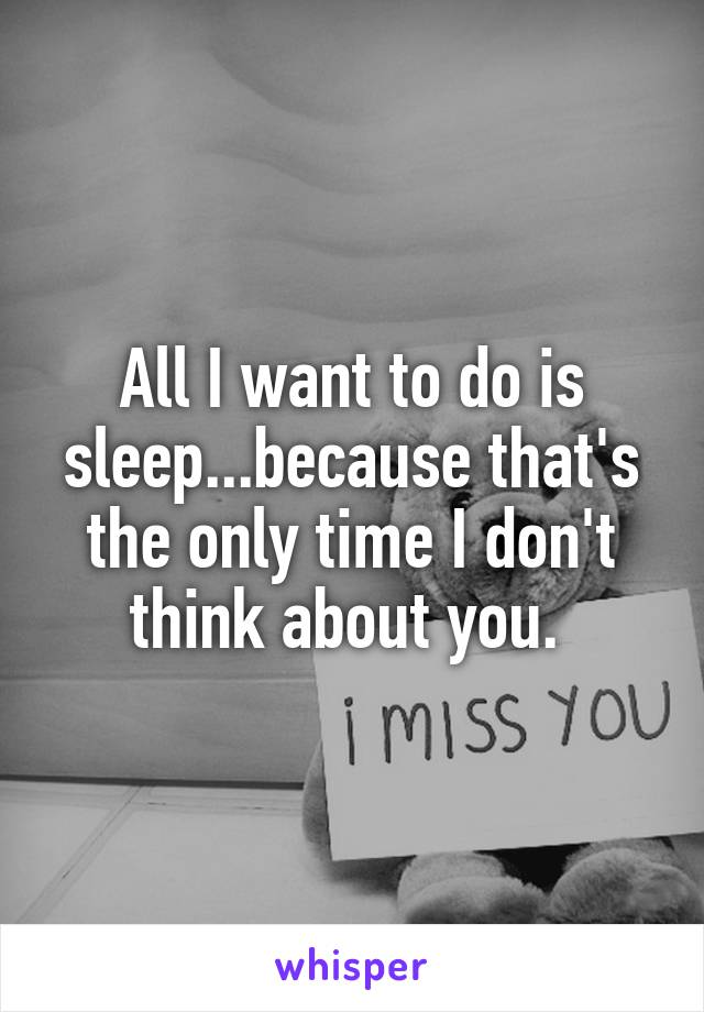 All I want to do is sleep...because that's the only time I don't think about you.