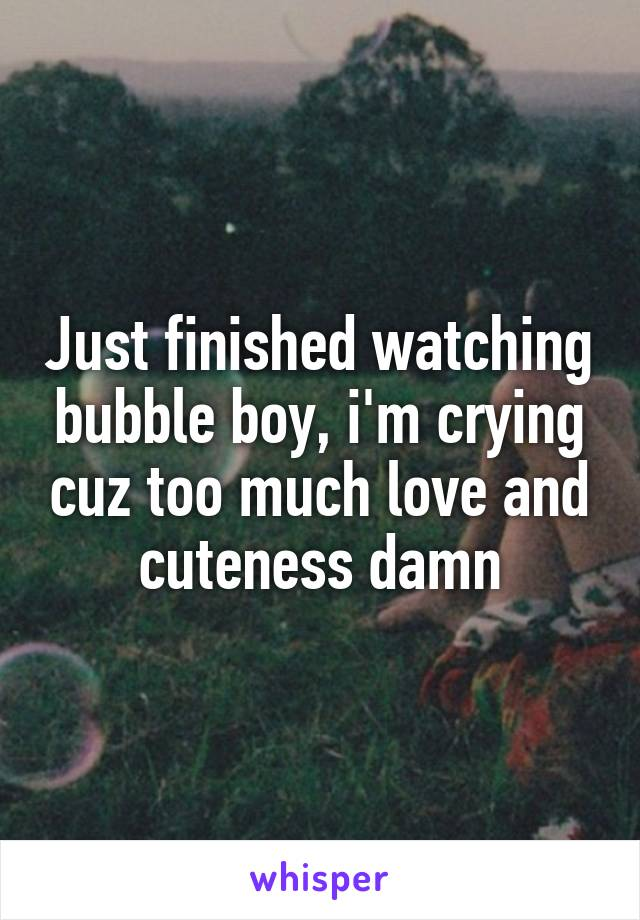 Just finished watching bubble boy, i'm crying cuz too much love and cuteness damn