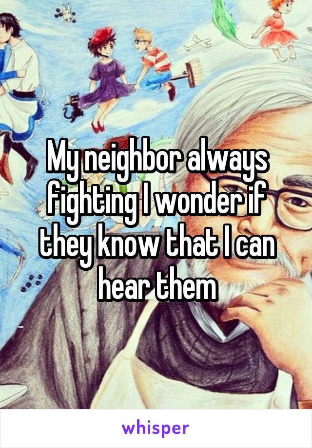 My neighbor always fighting I wonder if they know that I can hear them