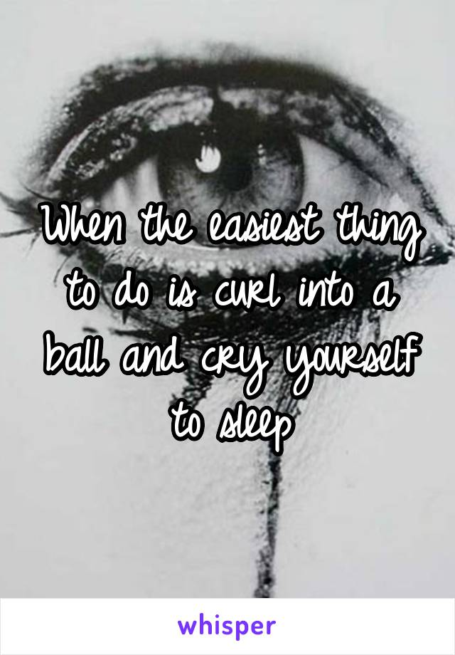 When the easiest thing to do is curl into a ball and cry yourself to sleep