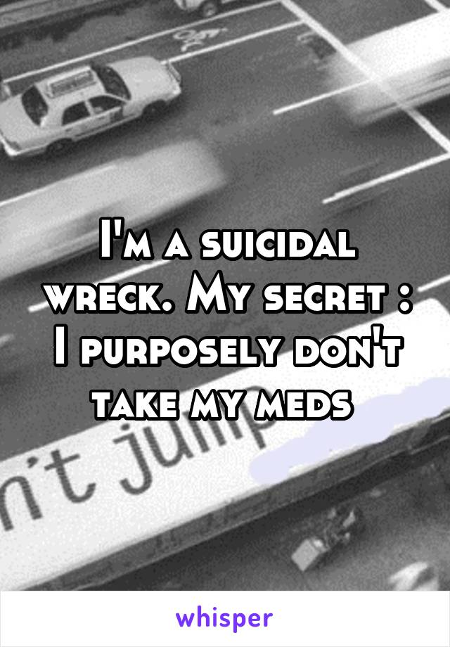 I'm a suicidal wreck. My secret : I purposely don't take my meds