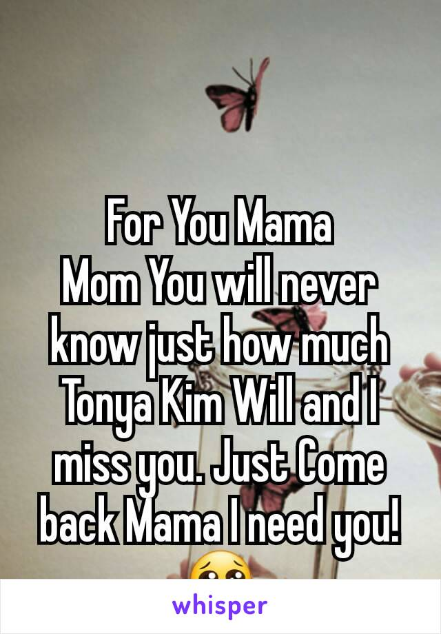 For You Mama                  Mom You will never know just how much Tonya Kim Will and I miss you. Just Come back Mama I need you!😢