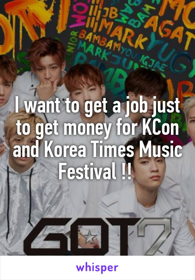 I want to get a job just to get money for KCon and Korea Times Music Festival !!