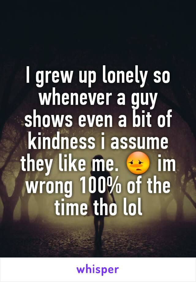 I grew up lonely so whenever a guy shows even a bit of kindness i assume they like me. 😳 im wrong 100% of the time tho lol
