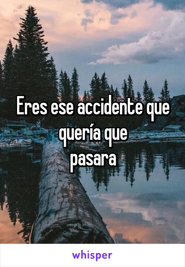 Eres ese accidente que quería que pasara