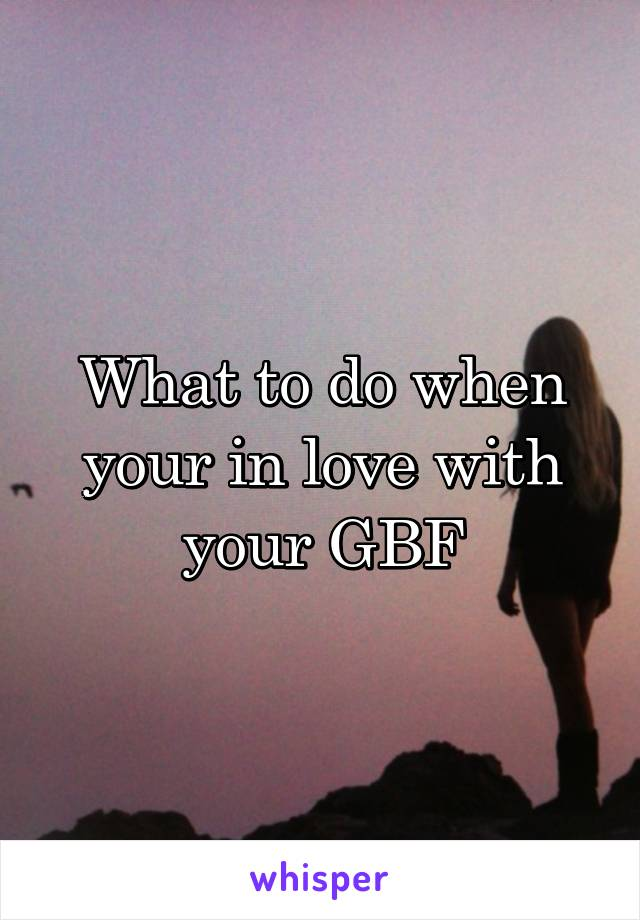 What to do when your in love with your GBF