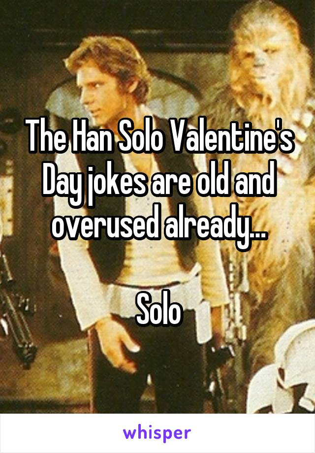 The Han Solo Valentine's Day jokes are old and overused already…  Solo