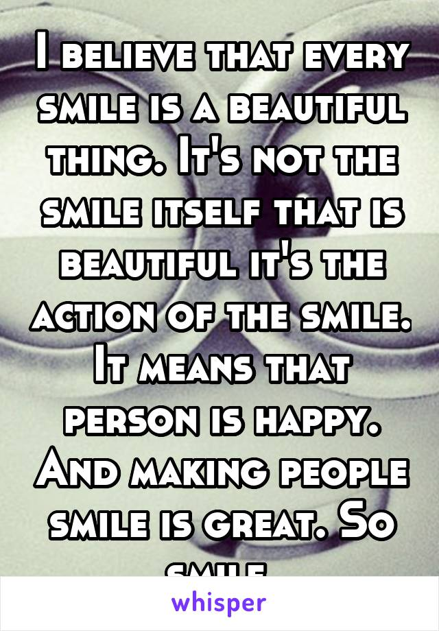 I believe that every smile is a beautiful thing. It's not the smile itself that is beautiful it's the action of the smile. It means that person is happy. And making people smile is great. So smile