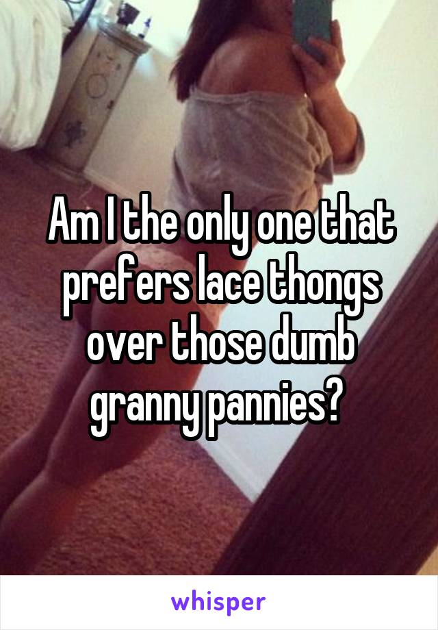 Am I the only one that prefers lace thongs over those dumb granny pannies?