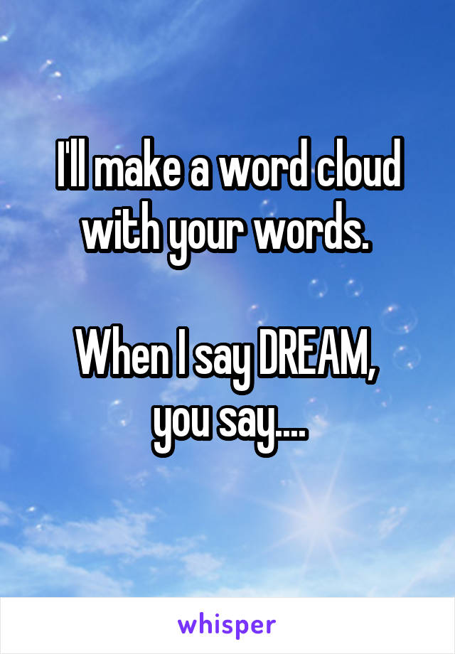 I'll make a word cloud with your words.   When I say DREAM,  you say....