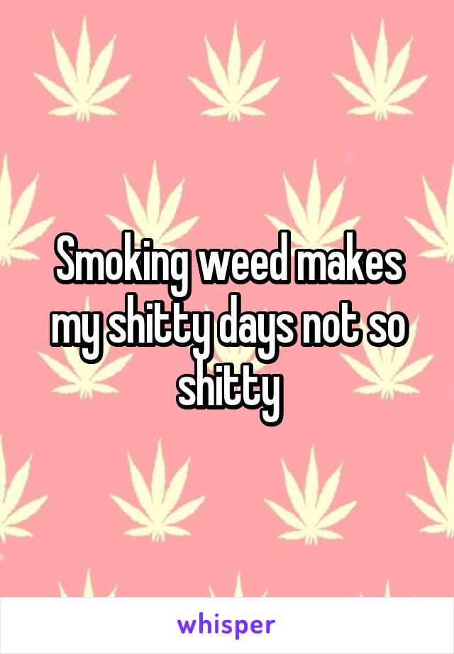 Smoking weed makes my shitty days not so shitty