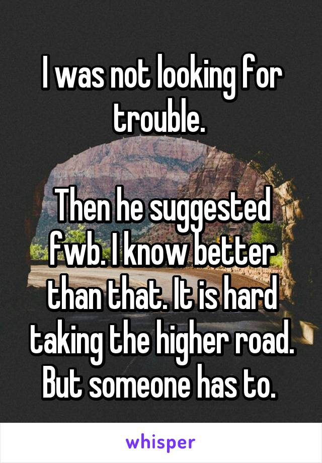 I was not looking for trouble.   Then he suggested fwb. I know better than that. It is hard taking the higher road. But someone has to.