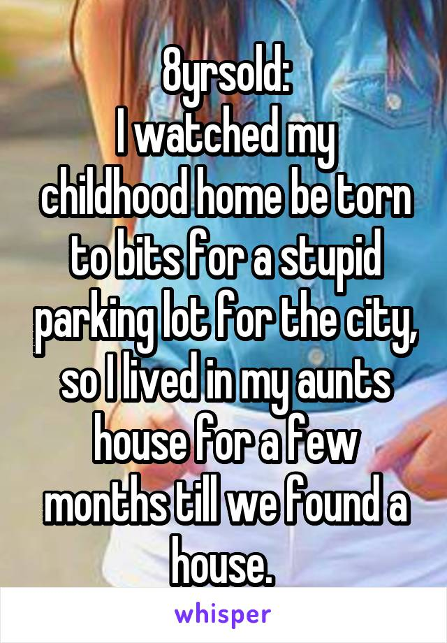 8yrsold: I watched my childhood home be torn to bits for a stupid parking lot for the city, so I lived in my aunts house for a few months till we found a house.
