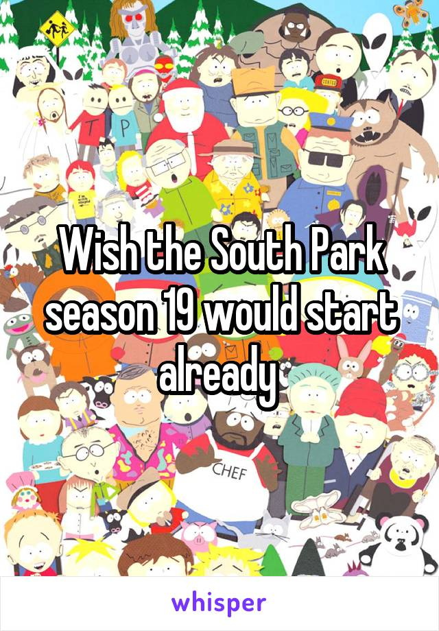 Wish the South Park season 19 would start already