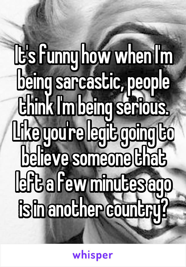 It's funny how when I'm being sarcastic, people think I'm being serious. Like you're legit going to believe someone that left a few minutes ago is in another country?